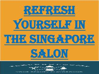 Refresh Yourself With The Singapore Best Salon