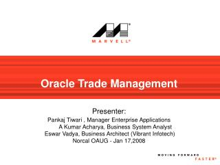 Oracle Trade Management   Presenter:  Pankaj Tiwari , Manager Enterprise Applications         A Kumar Acharya, Business