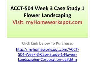 ACCT-504 Week 3 Case Study 1 Flower Landscaping Corporation