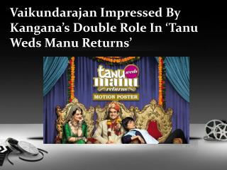 Vaikundarajan Impressed By Kangana�s Double Role In �Tanu We
