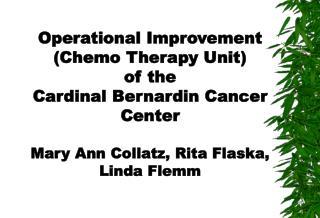 Operational Improvement Chemo Therapy Unit of the  Cardinal Bernardin Cancer Center  Mary Ann Collatz, Rita Flaska,  Lin