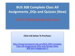 BUS 308 Complete Class All Assignments ,DQs and Quizzes (New