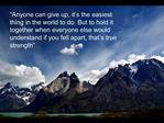 Anyone can give up, it s the easiest thing in the world to do. But to hold it together when everyone else would underst
