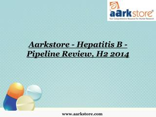 Aarkstore - Hepatitis B - Pipeline Review, H2 2014