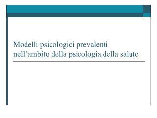 Modelli psicologici prevalenti  nell ambito della psicologia della salute