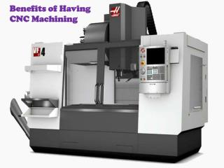 Benefits of Having CNC Machining