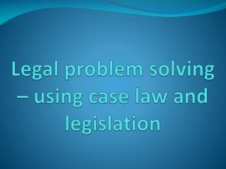 Legal problem solving   using case law and legislation
