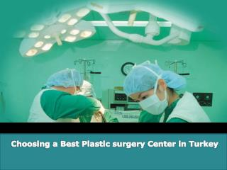 Choosing a best plastic surgery center in turkey