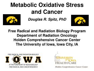 Metabolic Oxidative Stress and Cancer  Douglas R. Spitz, PhD     Free Radical and Radiation Biology Program Department o