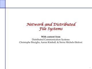 Network and Distributed File Systems  With content from Distributed Communication Systems Christophe Bisciglia, Aaron Ki