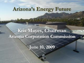 Arizona s Energy Future  Arizona s GT Cooperatives  Kris Mayes, Chairman Arizona Corporation Commission  June 10, 2009
