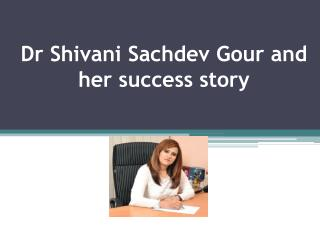 Dr Shivani Sachdev Gour and her success story