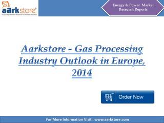 Aarkstore - Gas Processing Industry Outlook in Europe, 2014