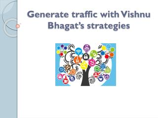 Generate traffic with Vishnu Bhagat�s strategies