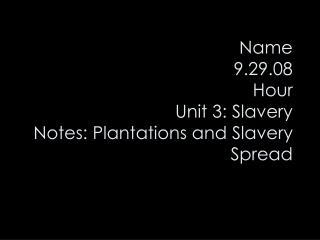 Name 9.29.08 Hour Unit 3: Slavery Notes: Plantations and Slavery Spread