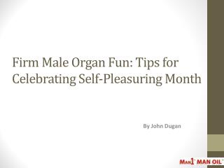 Firm Male Organ Fun: Tips for Celebrating Self-Pleasuring
