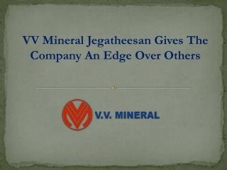 VV Mineral Jegatheesan Gives The Company An Edge Over Others