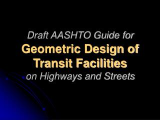 Draft AASHTO Guide for  Geometric Design of  Transit Facilities  on Highways and Streets