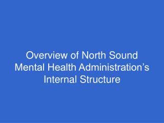 Overview of North Sound Mental Health Administration s Internal Structure