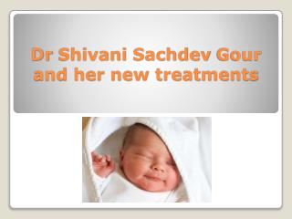 Dr Shivani Sachdev Gour and her new treatments