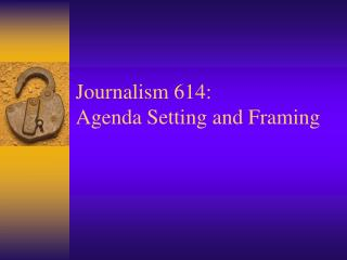 Journalism 614: Agenda Setting and Framing