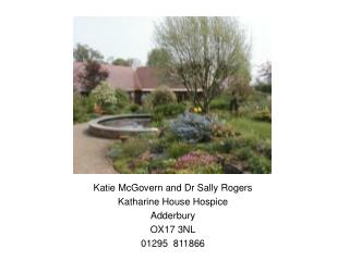 Katie McGovern and Dr Sally Rogers Katharine House Hospice Adderbury OX17 3NL 01295  811866