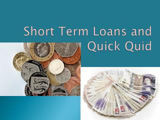Short Term Loans and Quick Quid