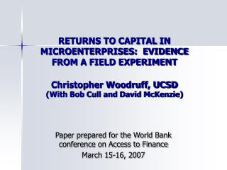 RETURNS TO CAPITAL IN MICROENTERPRISES:  EVIDENCE FROM A FIELD EXPERIMENT  Christopher Woodruff, UCSD With Bob Cull and