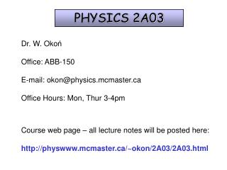 Dr. W. Okon  Office: ABB-150    E-mail: okonphysics.mcmaster  Office Hours: Mon, Thur 3-4pm