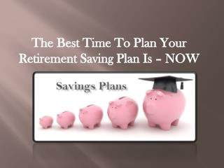 The Best Time To Plan Your Retirement Saving Plan Is – NOW