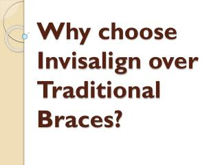 Why choose Invisalign over Traditional Braces?