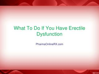What to do if you have Erectile Dysfunction