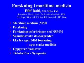 Forskning i maritime medisin Eilif Dahl, MD, MHA, PhD Professor, Norsk Senter for Maritim Medisin, UiB Overlege, Kirurgi