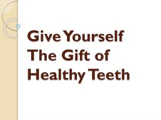 Give Yourself The Gift of Healthy Teeth