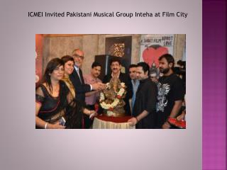 ICMEI Invited Pakistani Musical Group Inteha at Film City
