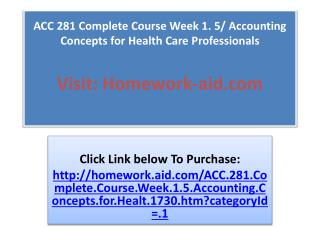 ACC 281 Complete Course Week 1. 5/ Accounting Concepts for H