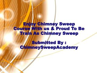 Enjoy Chimney Sweep Course With us & Proud To Be Train As Ch