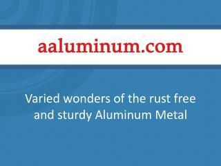 Varied Wonders of the Rust Free and Sturdy Aluminum Metal