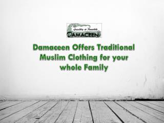 Damaceen Offers Traditional Muslim Clothing for your whole F