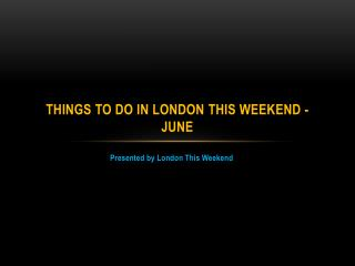 Things to do in London This Weekend - June
