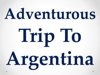 Adventurous Trip To Argentina