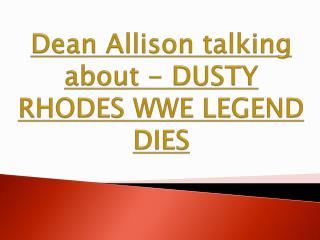 Dean Allison talking about - DUSTY RHODES WWE LEGEND DIES