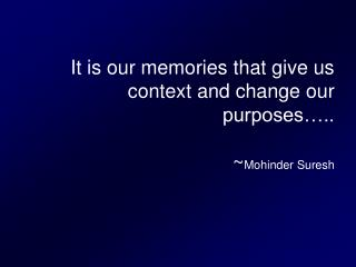It is our memories that give us context and change our purposes ..  Mohinder Suresh