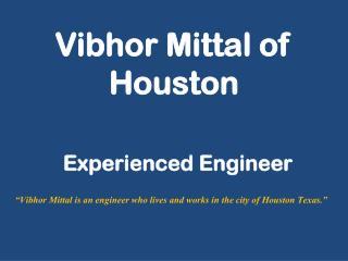 Vibhor Mittal of HoustonVibhor Mittal of Houston - Experienced Engineer