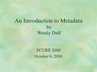 An Introduction to Metadata  by   Wendy Duff