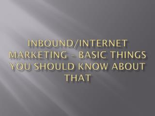 Inbound/Internet Marketing –Things you should know about it