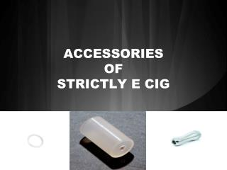 ACCESSORIES of Strictly e cig