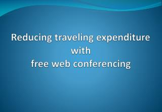 Reducing traveling expenditure with free web conferencing