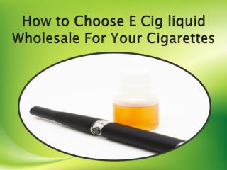 How to Choose E Cig liquid Wholesale For Your Cigarettes