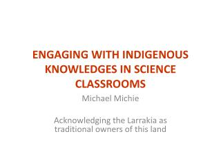ENGAGING WITH INDIGENOUS KNOWLEDGES IN SCIENCE CLASSROOMS